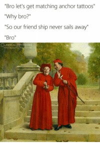 "Tattoos, Classical Art, and Never: ""Bro let's get matching anchor tattoos""  ""Why bro?""  ""So our friend ship never sails away  ""Bro"""