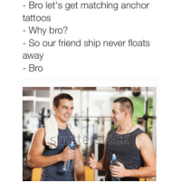 Bruhhh: Bro let's get matching anchor  tattoos  Why bro?  So our friend ship never floats  away  Bro Bruhhh
