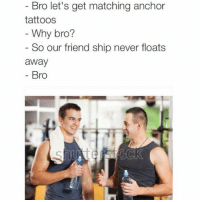 Memes, Tattoos, and Match: Bro let's get matching anchor  tattoos  Why bro?  So our friend ship never floats  away  Bro
