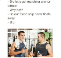Memes, Snapchat, and Tattoos: Bro let's get matching anchor  tattoos  Why bro?  So our friend ship never floats  away  Bro Snapchat: DankMemesGang 🔥
