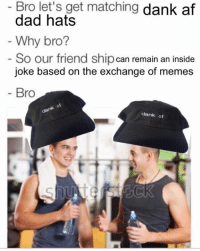Tag a bro who would rock these, only 24 left. Visit www.apliq.com/campaigns/dankaf to snag one before they are gone FOREVER.: Bro let's get matching  dank af  dad hats  Why bro?  So our friend ship  can remain an inside  joke based on the exchange of memes  Bro  dank af Tag a bro who would rock these, only 24 left. Visit www.apliq.com/campaigns/dankaf to snag one before they are gone FOREVER.