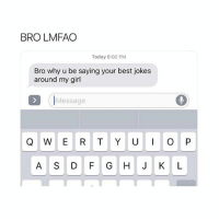 Shit, Best, and Girl: BRO LMFAO  Today 6:02 PM  Bro why u be saying your best jokes  around my girl  IMessage  Q W E R TYO P  A S D F G H J K L Lmaoo shit