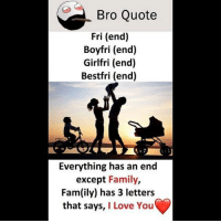 Be Like, Fam, and Family: Bro Quote  Fri (end)  Boyfri (end)  Girlfri (end)  Bestfri (end)  Everything has an end  except Family,  Fam(ily) has 3 letter:s  that says, I Love You Twitter: BLB247 Snapchat : BELIKEBRO.COM belikebro sarcasm meme Follow @be.like.bro