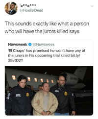 El Chapo, Dank Memes, and Dea: BRO RA M A  @HoelmDead  Ihis sounds exactly like what a person  who will have the jurors killed says  Newsweek @Newsweek  'El Chapo' has promised he won't have any of  the jurors in his upcoming trial killed bit.ly/  2BvtD2T  DEA  HSI  SPECIALAGENT  CE Imagine 😭