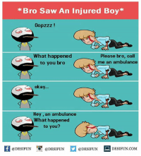 Be Like, Meme, and Memes: *Bro Saw An Injured Boy*  Oopzzz!  What happened  to you bro  Please bro, call  me an ambulance  okay...  Hey, an ambulance  What happened  to you?  @DESIFUN EN  @DESIFUN 1. DESIFUN.COM Twitter: BLB247 Snapchat : BELIKEBRO.COM belikebro sarcasm meme Follow @be.like.bro