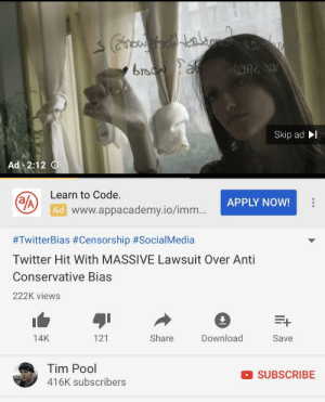 While watching a video that was explaining how Twitter suspends folks for using the term Learn to Code, this ad interrupts.: bro  Skip ad I  Ad 2:12  Learn to Code.  Ad  APPLY NOW!  www.appacademy.io/imm...  #TwitterBias #Censorship #Socia!Media  Twitter Hit With MASSIVE Lawsuit Over Anti  Conservative Bias  222K views  1  Save  14K  121  Share  Download  Tim Pool  416K subscribers  SUBSCRIBE While watching a video that was explaining how Twitter suspends folks for using the term Learn to Code, this ad interrupts.