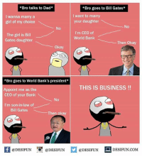 Be Like, Bill Gates, and Dad: *Bro talks to Dad*  *Bro goes to Bill Gates*  I wanna marry a  girl of my choice  I want to marry  your daughter  No  No  The girl is Bill  Gates daughter  I'm CEO of  World Bank  Then Okay  Okay  *Bro goes to World Bank's president  THIS IS BUSINESS !!  Appoint me as the  CEO of your Bank  No  I'm son-in-law of  Bill Gates  Then okay  K @DESIFUN 증@DESIFUN  @DESIFUN-DESIFUN.COM Twitter: BLB247 Snapchat : BELIKEBRO.COM belikebro sarcasm meme Follow @be.like.bro
