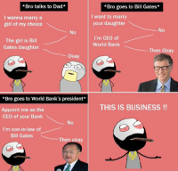 RT @Hilarious_Idiot: https://t.co/iXxWzVDtd4: *Bro talks to Dad*  I wanna marry a  girl of my choice  The girl is Bill  Gates daughter  okay  *Bro goes to World Bank's president  Appoint me as the  CEO of your Bank  I'm son-in-law of  Bill Gates  The  *Bro goes to Bill Gates*  I want to marry  your daughter  No  I'm CEO of  World Bank  Then Okay  THIS IS BUSINESS RT @Hilarious_Idiot: https://t.co/iXxWzVDtd4