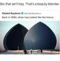 Funny, Future, and Blender: Bro that ain't Iraq. That's a beauty blender  Khaled Beydoun @KhaledBeydoun  Back in 1984, when Iraq looked like the future. What's a beauty blender ? • 👉Follow me @no_chillbruh for more