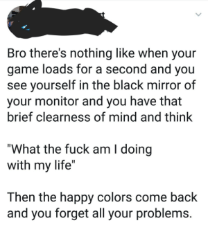 "Dank, Life, and Memes: Bro there's nothing like when your  game loads for a second and you  see yourself in the black mirror of  your monitor and you have that  brief clearness of mind and think  ""What the fuck am I doing  with my life""  Then the happy colors come back  and you forget all your problems me🎮irl by JVanik MORE MEMES"