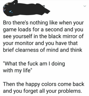 """me_irl: Bro there's nothing like when your  game loads for a second and you  see yourself in the black mirror of  your monitor and you have that  brief clearness of mind and think  """"What the fuck am I doing  with my life""""  Then the happy colors come back  and you forget all your problems. me_irl"""