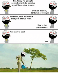 Twitter: BLB247 Snapchat : BELIKEBRO.COM belikebro sarcasm meme Follow @be.like.bro: Bro. today i'm going to  commit suicide by hanging  myself from a tree branch.  Dont do this bro,  i dont want to lose you  Relax bro, i will not not die  today but after 25 years.  How is that  possible bro?  You want to see?  Yes Twitter: BLB247 Snapchat : BELIKEBRO.COM belikebro sarcasm meme Follow @be.like.bro