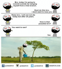 Twitter: BLB247 Snapchat : BELIKEBRO.COM belikebro sarcasm meme Follow @be.like.bro: Bro. today i'm going to  commit suicide by hanging  myself from a tree branch  Dont do this bro,  i dont want to lose you  Relax bro, i will not not die  today but after 25 years.  How is that  possible bro?  You want to see?  Yes  @DESIFUN 10ㅐ @DESIFUN  @DESIFUN  DESIFUN.COMM Twitter: BLB247 Snapchat : BELIKEBRO.COM belikebro sarcasm meme Follow @be.like.bro