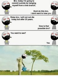 suicide by hanging: Bro. today i'm going to  commit suicide by hanging  myself from a tree branch  Dont do this bro,  i dont want to lose you  Relax bro, i will not not die  today but after 25 years.  How is that  possible bro?  You want to see?  Yes