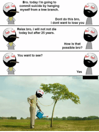 suicide by hanging: Bro. today i'm going to  commit suicide by hanging  myself from a tree branch  Dont do this bro,  i dont want to lose you  Relax bro, i will not not die  today but after 25 years.  How is that  possible bro?  You want to see?  Yes  fb.com