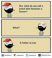 Twitter: BLB247 Snapchat : BELIKEBRO.COM belikebro sarcasm meme Follow @be.like.bro: Bro, what do you call a  priest that becomes a  lawyer?  What?  A Father in Law  K @DESIFUN 증@DESIFUN  @DESIFUN-DESIFUN.COM Twitter: BLB247 Snapchat : BELIKEBRO.COM belikebro sarcasm meme Follow @be.like.bro