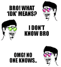 """idk: BRO! WHAT  """"IDK' MEANS?  I DON'T  KNOW BRO  OMG! NO  ONE KNOWS"""