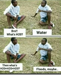 Floods: Bro!!  What's H20?  Water  Then what's  20+H20+H20?  Floods, maybe.