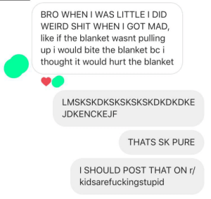 Shit, Weird, and Thought: BRO WHEN I WAS LITTLE I DID  WEIRD SHIT WHEN I GOT M.AD,  like if the blanket wasnt pulling  up i would bite the blanket bc i  thought it would hurt the blanket  LMSKSKDKSKSKSKSKDKDKDKE  JDKENCKEJF  THATS SK PURE  I SHOULD POST THAT ON r/  kidsarefuckingstupid Biting inanimate objects to make them behave