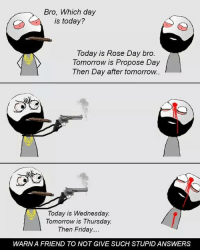 Be Like, Friday, and Meme: Bro, Which day  is today?  Today is Rose Day bro.  Tomorrow is Propose Day  Then Day after tomorrow..  Today is Wednesday.  Tomorrow is Thursday.  Then Friday  WARN A FRIEND TO NOT GIVE SUCH STUPID ANSWERS Twitter: BLB247 Snapchat : BELIKEBRO.COM belikebro sarcasm meme Follow @be.like.bro