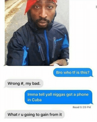 "Bad, Funny, and Phone: Bro who tf is this?  Wrong #, my bad.  Imma tell yall niggas got a phone  in Cuba  Read 5:29 PM  What r u going to gain from it ""These aren't funny anymore"" What you gon gain from saying that dickhead"