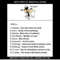 Twitter: BLB247 Snapchat : BELIKEBRO.COM belikebro sarcasm meme Follow @be.like.bro: BRO WROTE MEDICAL EXAM  So easy!  What is....  1) Antibody: One who hates his body  2) Artery Study of fine paintings.  3) Bacteria Back door of cafeteria.  4) Gall Bladder: Bladder of a girl.  5) Genes: Blue Denim.  6) Liposuction A french kiss.  7) Cardiology: Advanced study of playing cards.  8) Radiology : Study of how Radio works.  9) CT scan Test for identifying a person's city.  10) Urology The study of European people.  MENTION A FRIEND WHO WILL ANSWER LIKE THIS Twitter: BLB247 Snapchat : BELIKEBRO.COM belikebro sarcasm meme Follow @be.like.bro