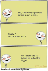 Yoo Bro: Bro, Yesterday a guy was  aiming a gun to me  Really?  Did he shoot you?  No, I broke the TV  before he pulled the  trigger.  C Yoo Bro  facebook.com/twohig  ros