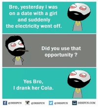 Be Like, Meme, and Memes: Bro, yesterday i was  on a date with a girl  and suddenly  the electricity went off.  Did you use that  opportunity?  Yes Bro,  I drank her Cola.  K @DESIFUN 증 @DESIFUN  @DESIFUN-DESIFUN.COM Twitter: BLB247 Snapchat : BELIKEBRO.COM belikebro sarcasm meme Follow @be.like.bro