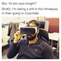 Bro: Yo bro wyd tonight?  Bro#2: I'm taking a shit in the Himalayas  rn then going to Coachella When u broke AF but still tryin to live it up