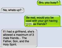Friends, Funny, and Girls: Bro, you busy?  Na, whats up?  Be real, would you be  cool with your girl having  mgthys as friends?  If I had a girlfriend, she's  allowed a maximum of 3  male friends... The  Father, Son, and the  Holy Spirit. Join For More WTF Texts <3
