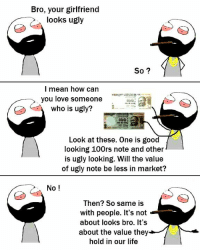 Memes, 🤖, and Good Looking: Bro, your girlfriend  looks ugly  So  I mean how can  you love someone  who is ugly?  Look at these. One is good  looking 100rs note and other  is ugly looking. Will the value  of ugly note be less in market?  No  Then? So same is  with people. It's not  about looks bro. It's  about the value they  hold in our life