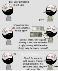 Life, Love, and Memes: Bro, your girlfriend  looks ugly  So  I mean how can  you love someone  who is ugly?  Look at these. One is good  looking 100rs note and other  is ugly looking. Will the value  of ugly note be less in market?  No  Then? So same is  with people. It's not  about looks bro. It's  about the value they  hold in our life Wow bro