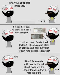 Memes, Ugly, and Girlfriend: Bro, your girlfriend  looks ugly  So?  I mean how can  you love someone  who is ugly?  Look at these. One is good  looking 100rs note and other  is ugly looking. Will the value  of ugly note be less in market?  No  Then? So same is  with people. It's not  about looks bro. It's  about the value they  hold in our life