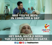 Indianpeoplefacebook, Been, and Data: BRO YOU'VE BEEN  IN COMA FOR A DAY  LAUGHING  Colowrs  HEY MAA, MATA JI MERA  1GB JIO DATA WASTE HO GAYA