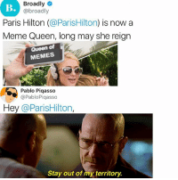 Meme, Memes, and Paris Hilton: Broadly  @broadly  Paris Hilton (@ParisHilton) is now a  Meme Queen, long may she reign  Queen of  MEMES  Pablo Piqasso  @PabloPiqasso  Hey @ParisHilton,  Stay out of my territory. Say my name