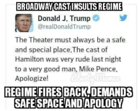 TODAY: Our snowflake president-elect demonstrates his love for constitutionally protected free-speech:: BROADWAY CASTINSULTSREGIME  Donald J. Trump  @realDonald Trump  The Theater must always be a safe  and special place.The cast of  Hamilton was very rude last night  to a very good man, Mike Pence.  Apologize!  REGIME FIRES BACK DEMANDS  SAFESPACEAND APOLOGY TODAY: Our snowflake president-elect demonstrates his love for constitutionally protected free-speech: