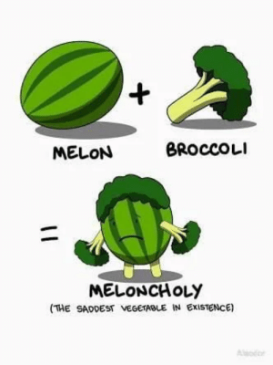 poor thing: +,  BROCCOLI  MELON  MELONCHOLY  (THE SADDEST VEGETABLE IN EXISTENCE)  Alder poor thing