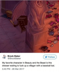 @mrstealyourchill always posts 🔥🔥🔥: Brock Baker  @BrockBaker  Follow  My favorite character in Beauty and the Beast is this  dresser waiting to fuck up a vil  dresser waiting to fuck up a villager with a baseball bat.  5:43 PM-26 Mar 2017 @mrstealyourchill always posts 🔥🔥🔥