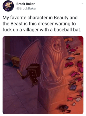 Baseball, Brock, and Beauty and the Beast: Brock Baker  @BrockBaker  My favorite character in Beauty and  the Beast is this dresser waiting to  fuck up a villager with a baseball bat. The unsung hero