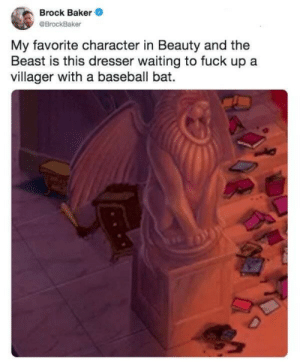 Go get em tiger: Brock Baker  @BrockBaker  My favorite character in Beauty and the  Beast is this dresser waiting to fuck up a  villager with a baseball bat.  D Go get em tiger