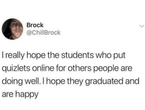 Brock, Happy, and The Real: Brock  @ChillBrock  I really hope the students who put  quizlets online for others people are  doing well. I hope they graduated and  are happy You are the real hero's!