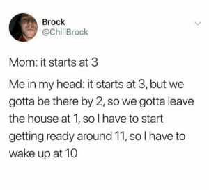 Head, Tumblr, and Brock: Brock  @ChillBrock  Mom: it starts at 3  Me in my head: it starts at 3, but we  gotta be there by 2, so we gotta leave  the house at 1, so I have to start  getting ready around 11, so I have to  wake up at 10 memesonthehour:  I'm a bot. Join my discord! - https://discordapp.com/invite/RQRb9Jx