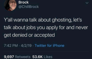 Dank, Iphone, and Twitter: Brock  @ChillBrock  Yall wanna talk about ghosting, let's  talk about jobs you apply for and never  get denied or accepted  7:42 PM .4/2/19 Twitter for iPhone  9,697 Retweets 53.6K Likes