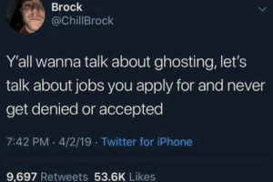 Seriously can they write back?: Brock  @ChillBrock  Y'all wanna talk about ghosting, let's  talk about jobs you apply for and never  get denied or accepted  7:42 PM 4/2/19 Twitter for iPhone  9.697 Retweets 53.6K Likes Seriously can they write back?