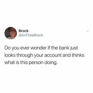 from twitter.com/imtheebrock: Brock  @ImTheeBrock  Do you ever wonder if the bank just  looks through your account and thinks  what is this person doing. from twitter.com/imtheebrock