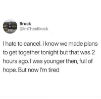 Brock, Hope, and Now: Brock  @ImTheeBrock  I hate to cancel. I know we made plans  to get together tonight but that was 2  hours ago. l was younger then, full of  hope. But now I'm tired