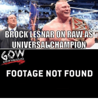 Memes, Wrestling, and World Wrestling Entertainment: BROCK LESNAR ON RAW AS  UNIVERSAL CHAMPION  FOOTAGE NOT FOUND Aside from the night after mania prowrestling professionalwrestling shinsukenakamura jindermahal brocklesnar wwe wweraw wweuniversalchampionship wweuniverse wweworldheavyweightchampionship wwesuperstars wwewrestling wwenetwork wwebacklash wwememes wwefunny wrestle wrestler wrestlers wrestling wrestlingmemes ajstyles worldwrestlingfederation worldwrestlingentertainment
