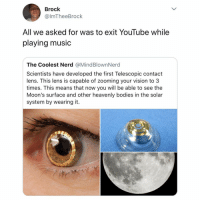 Bodies , Memes, and Music: Brock  @lmTheeBrock  All we asked for was to exit YouTube while  playing music  The Coolest Nerd @MindBlownNerd  Scientists have developed the first Telescopic contact  lens. This lens is capable of zooming your vision to 3  times. This means that now you will be able to see the  Moon's surface and other heavenly bodies in the solar  system by wearing it. Truth! 🙌