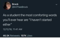 "Memes, Brock, and 🤖: Brock  @lmTheeBrock  As a student the most comforting words  you'll ever hear are ""I haven't started  either""  12/12/18, 11:41 AM  46.5K Retweets 197K Likes Fr"