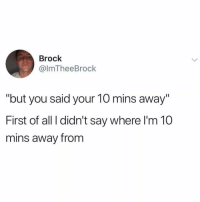 "Brock, Girl Memes, and All: Brock  @lmTheeBrock  ""but you said your 10 mins away""  First of all l didn't say where I'm 10  mins away from See u in 2 hours pal @mybestiesays"